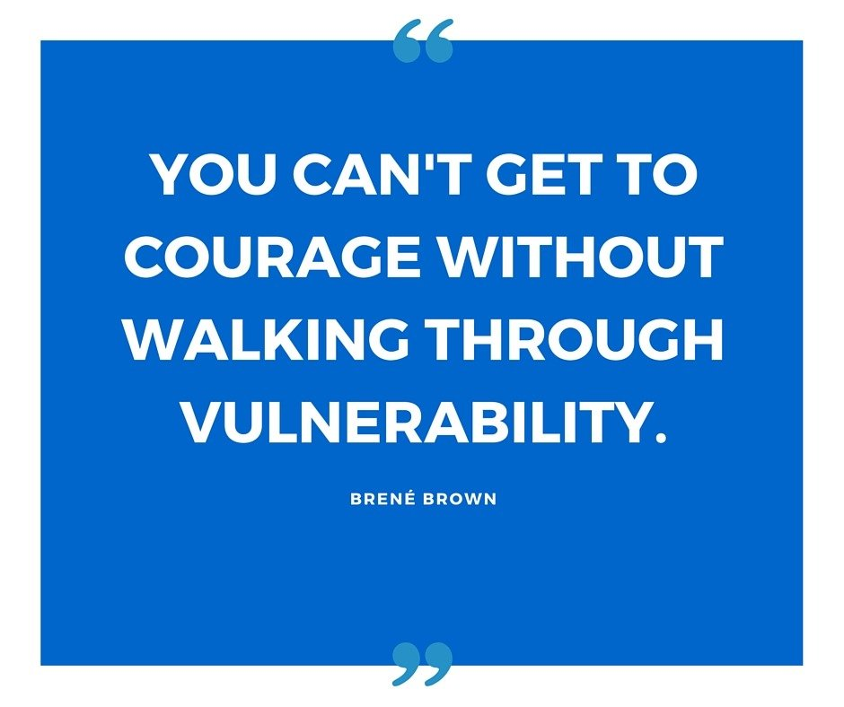 You can't get to courage without walking through vulnerability.